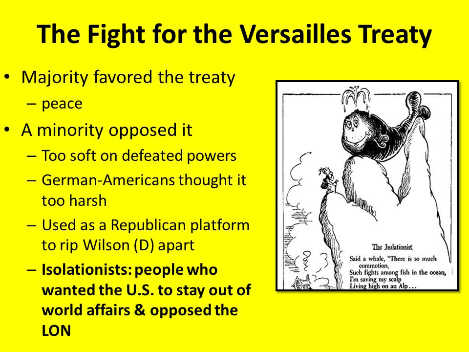 The Fight for the Versailles Treaty Majority favored the treaty – peace A minority opposed it – Too soft on defeated powers – German-Americans thought it too harsh – Used as a Republican platform to rip Wilson (D) apart – Isolationists: people who wanted the U.S.