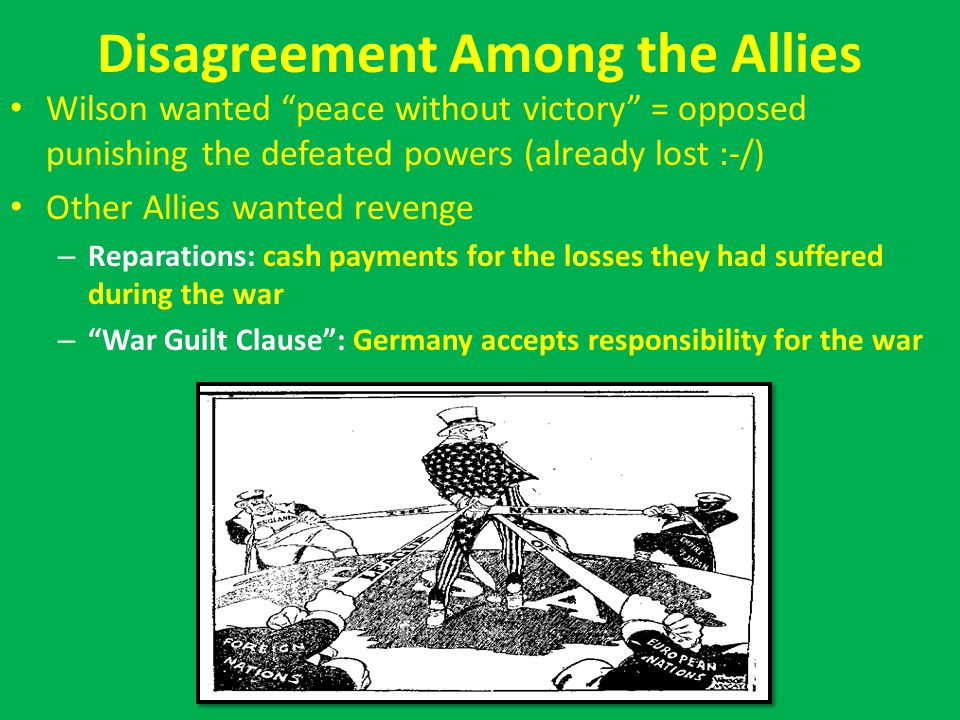 Disagreement Among the Allies Wilson wanted peace without victory = opposed punishing the defeated powers (already lost :-/) Other Allies wanted revenge – Reparations: cash payments for the losses they had suffered during the war – War Guilt Clause : Germany accepts responsibility for the war