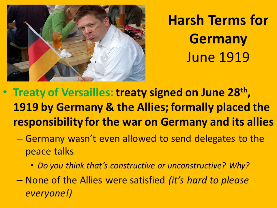 Harsh Terms for Germany June 1919 Treaty of Versailles: treaty signed on June 28 th, 1919 by Germany & the Allies; formally placed the responsibility for the war on Germany and its allies – Germany wasn't even allowed to send delegates to the peace talks Do you think that's constructive or unconstructive.