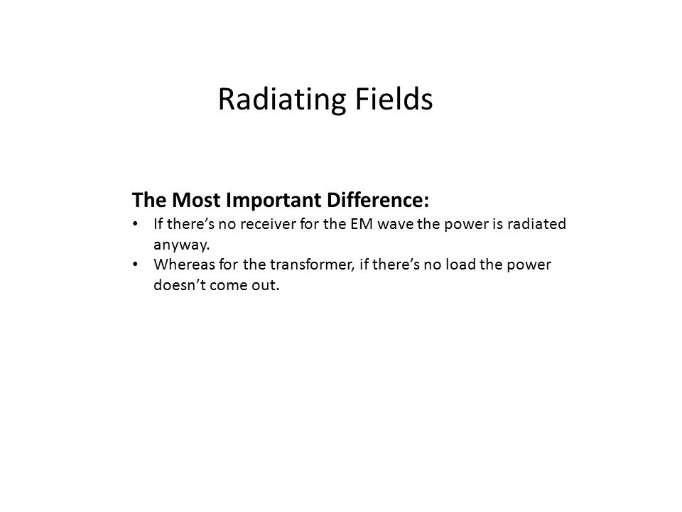 Radiating Fields The Most Important Difference: If there's no receiver for the EM wave the power is radiated anyway. Whereas for the transformer, if t
