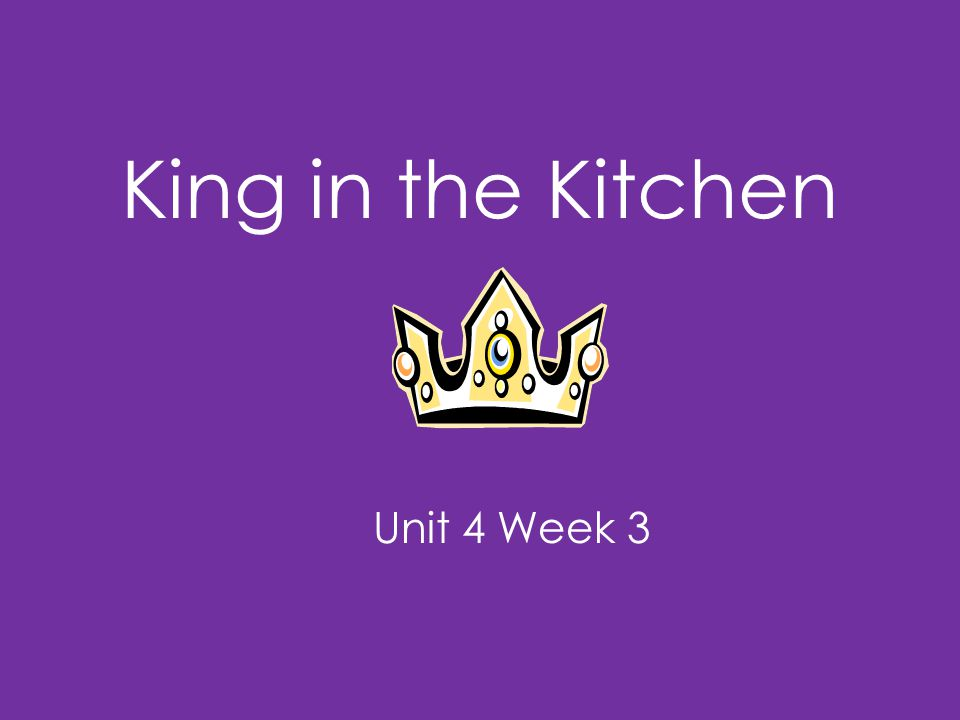 King in the Kitchen Unit 4 Week 3