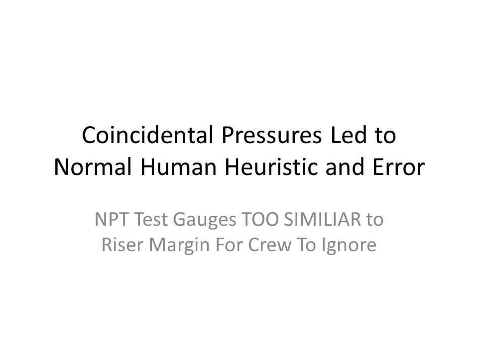 Coincidental Pressures Led to Normal Human Heuristic and Error NPT Test Gauges TOO SIMILIAR to Riser Margin For Crew To Ignore