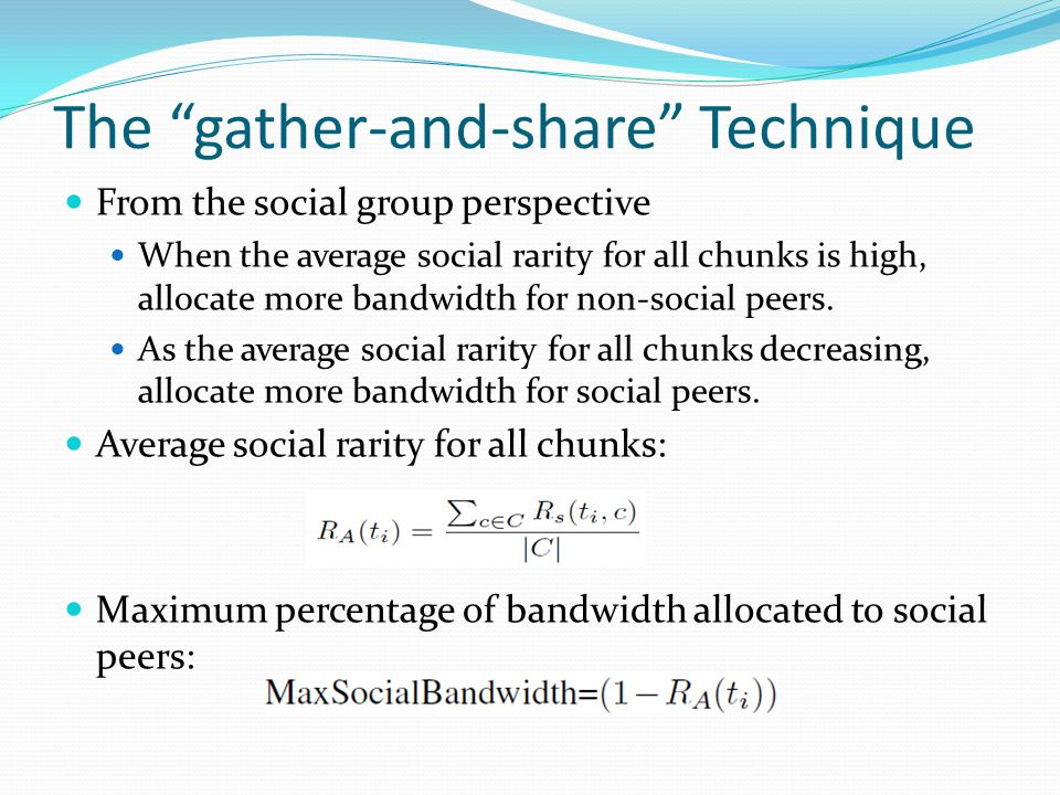 The gather-and-share Technique From the social group perspective When the average social rarity for all chunks is high, allocate more bandwidth for non-social peers.