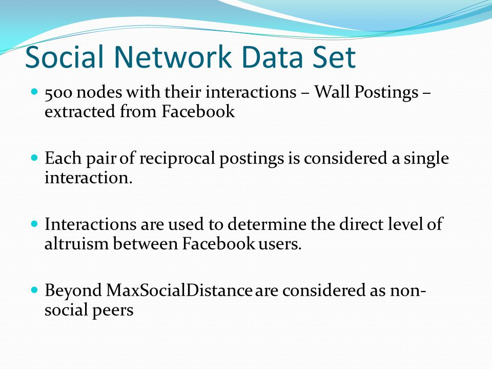 Social Network Data Set 500 nodes with their interactions – Wall Postings – extracted from Facebook Each pair of reciprocal postings is considered a single interaction.