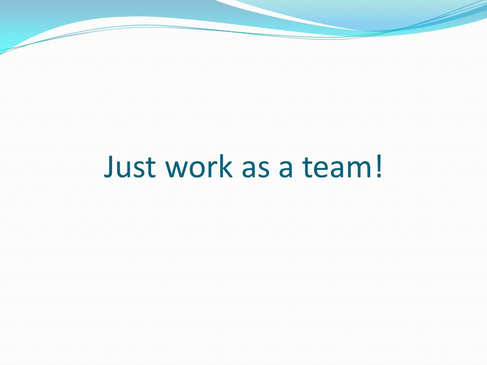 Just work as a team!