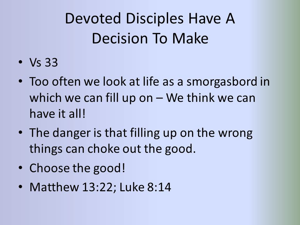 Devoted Disciples Have A Decision To Make Vs 33 Too often we look at life as a smorgasbord in which we can fill up on – We think we can have it all.