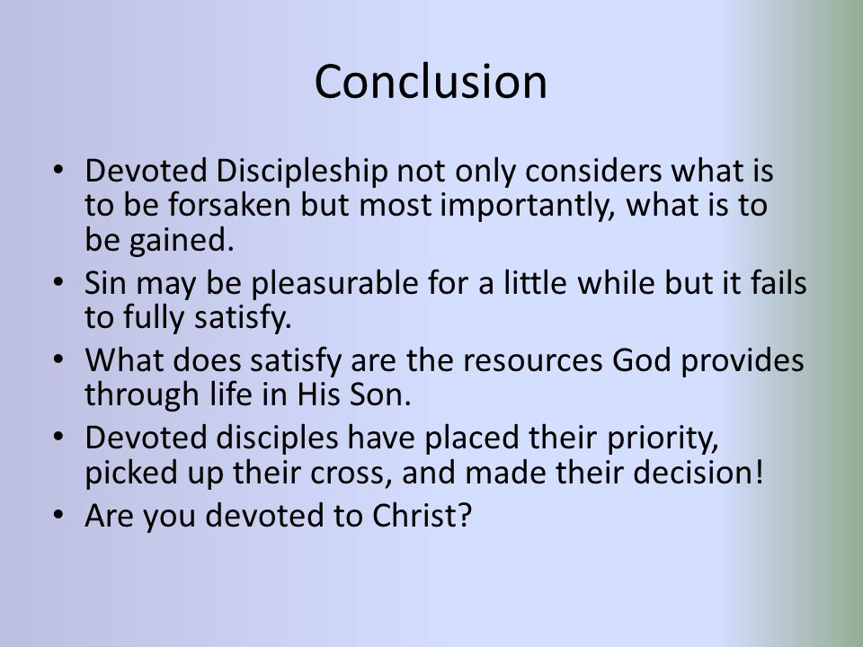 Conclusion Devoted Discipleship not only considers what is to be forsaken but most importantly, what is to be gained.