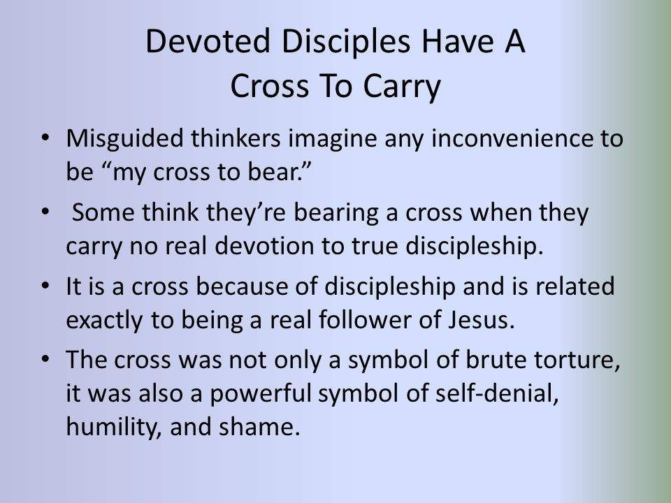Devoted Disciples Have A Cross To Carry Misguided thinkers imagine any inconvenience to be my cross to bear. Some think they're bearing a cross when they carry no real devotion to true discipleship.