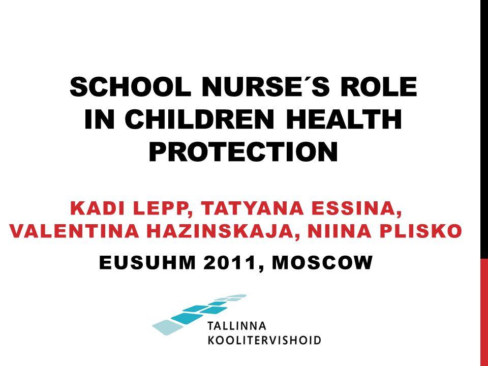 SCHOOL NURSE´S ROLE IN CHILDREN HEALTH PROTECTION KADI LEPP, TATYANA ESSINA, VALENTINA HAZINSKAJA, NIINA PLISKO EUSUHM 2011, MOSCOW