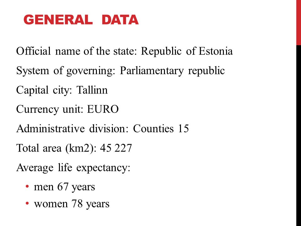 GENERAL DATA Official name of the state: Republic of Estonia System of governing: Parliamentary republic Capital city: Tallinn Currency unit: EURO Administrative division: Counties 15 Total area (km2): 45 227 Average life expectancy: men 67 years women 78 years