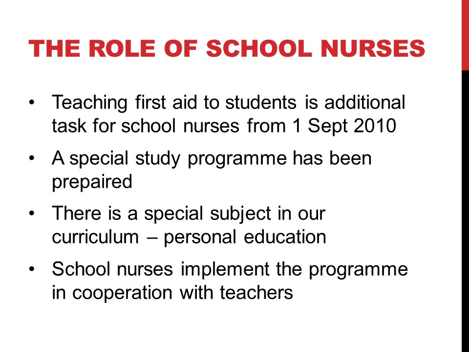 THE ROLE OF SCHOOL NURSES Teaching first aid to students is additional task for school nurses from 1 Sept 2010 A special study programme has been prepaired There is a special subject in our curriculum – personal education School nurses implement the programme in cooperation with teachers