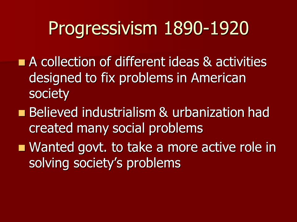 Progressivism 1890-1920 A collection of different ideas & activities designed to fix problems in American society A collection of different ideas & activities designed to fix problems in American society Believed industrialism & urbanization had created many social problems Believed industrialism & urbanization had created many social problems Wanted govt.