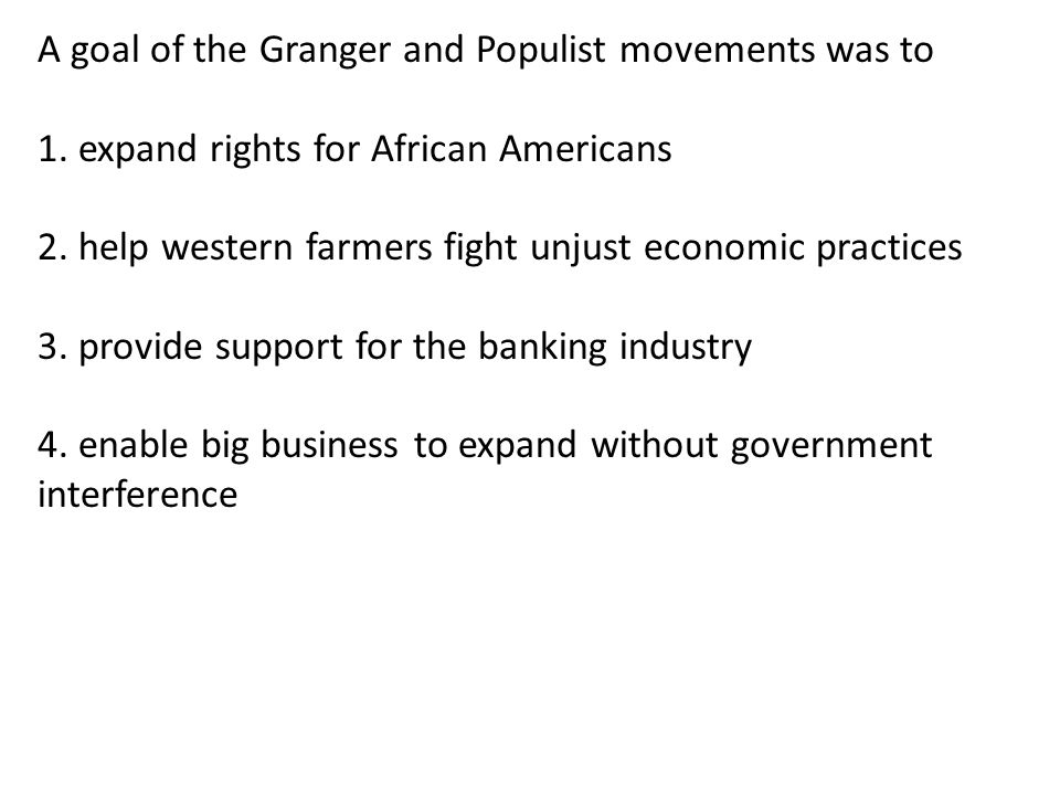 A goal of the Granger and Populist movements was to 1.