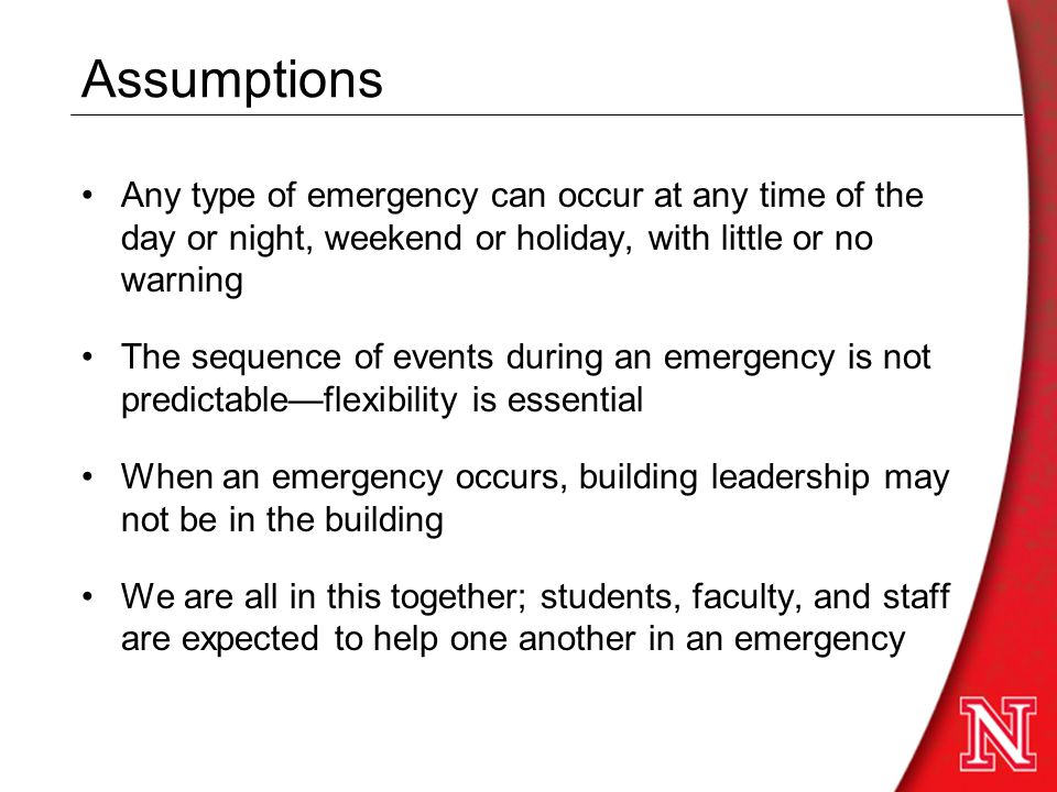 Assumptions Any type of emergency can occur at any time of the day or night, weekend or holiday, with little or no warning The sequence of events during an emergency is not predictable—flexibility is essential When an emergency occurs, building leadership may not be in the building We are all in this together; students, faculty, and staff are expected to help one another in an emergency
