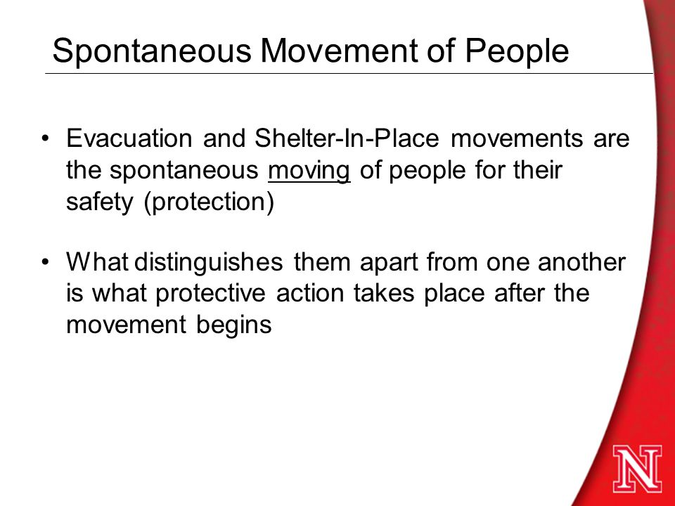 Spontaneous Movement of People Evacuation and Shelter-In-Place movements are the spontaneous moving of people for their safety (protection) What distinguishes them apart from one another is what protective action takes place after the movement begins
