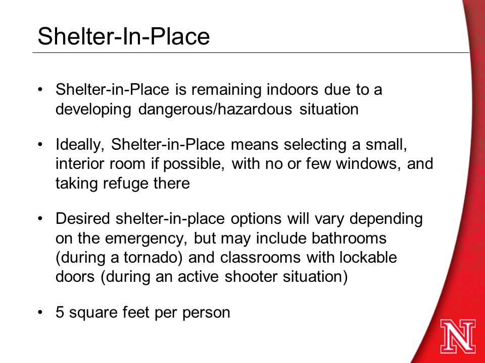 Shelter-In-Place Shelter-in-Place is remaining indoors due to a developing dangerous/hazardous situation Ideally, Shelter-in-Place means selecting a small, interior room if possible, with no or few windows, and taking refuge there Desired shelter-in-place options will vary depending on the emergency, but may include bathrooms (during a tornado) and classrooms with lockable doors (during an active shooter situation) 5 square feet per person