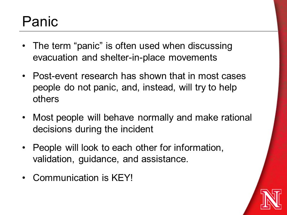 Panic The term panic is often used when discussing evacuation and shelter-in-place movements Post-event research has shown that in most cases people do not panic, and, instead, will try to help others Most people will behave normally and make rational decisions during the incident People will look to each other for information, validation, guidance, and assistance.