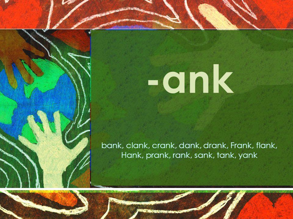 -ank bank, clank, crank, dank, drank, Frank, flank, Hank, prank, rank, sank, tank, yank