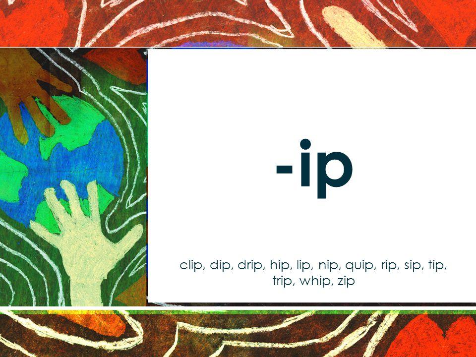 -ip clip, dip, drip, hip, lip, nip, quip, rip, sip, tip, trip, whip, zip