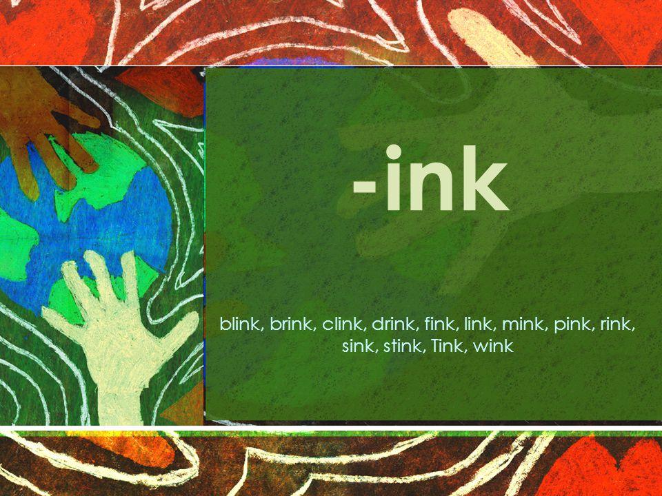 -ink blink, brink, clink, drink, fink, link, mink, pink, rink, sink, stink, Tink, wink