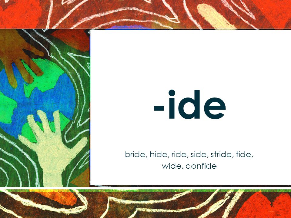 -ide bride, hide, ride, side, stride, tide, wide, confide