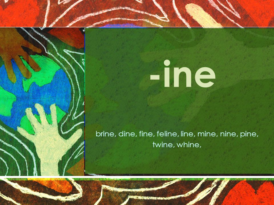 -ine brine, dine, fine, feline, line, mine, nine, pine, twine, whine,