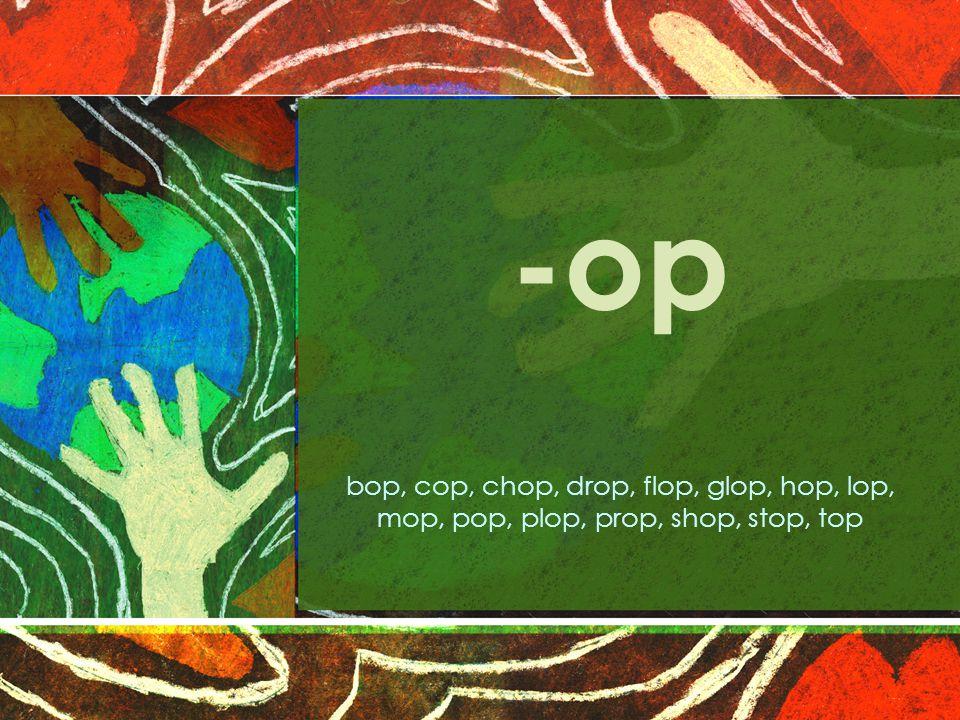 -op bop, cop, chop, drop, flop, glop, hop, lop, mop, pop, plop, prop, shop, stop, top