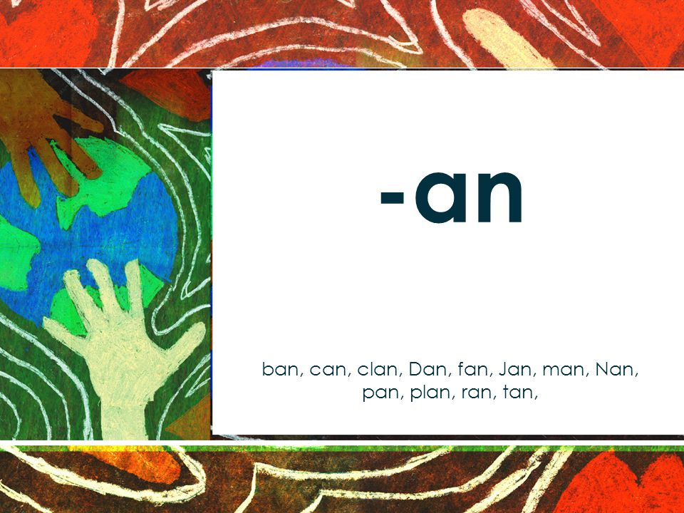 -an ban, can, clan, Dan, fan, Jan, man, Nan, pan, plan, ran, tan,