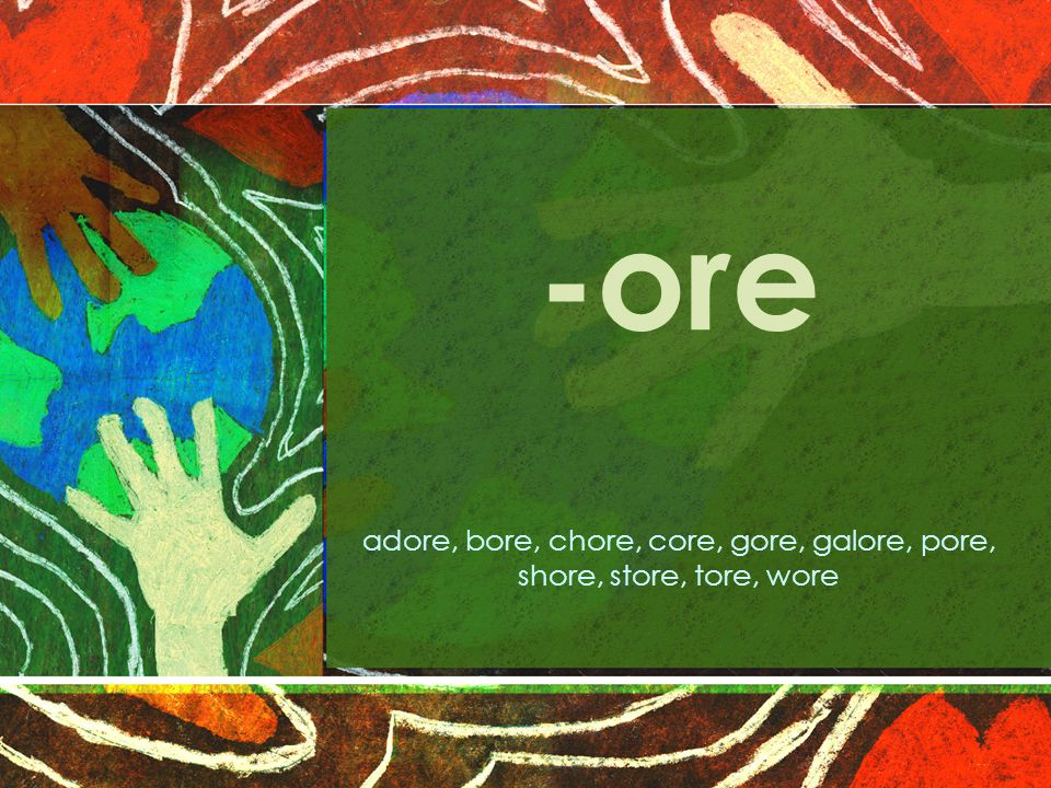 -ore adore, bore, chore, core, gore, galore, pore, shore, store, tore, wore