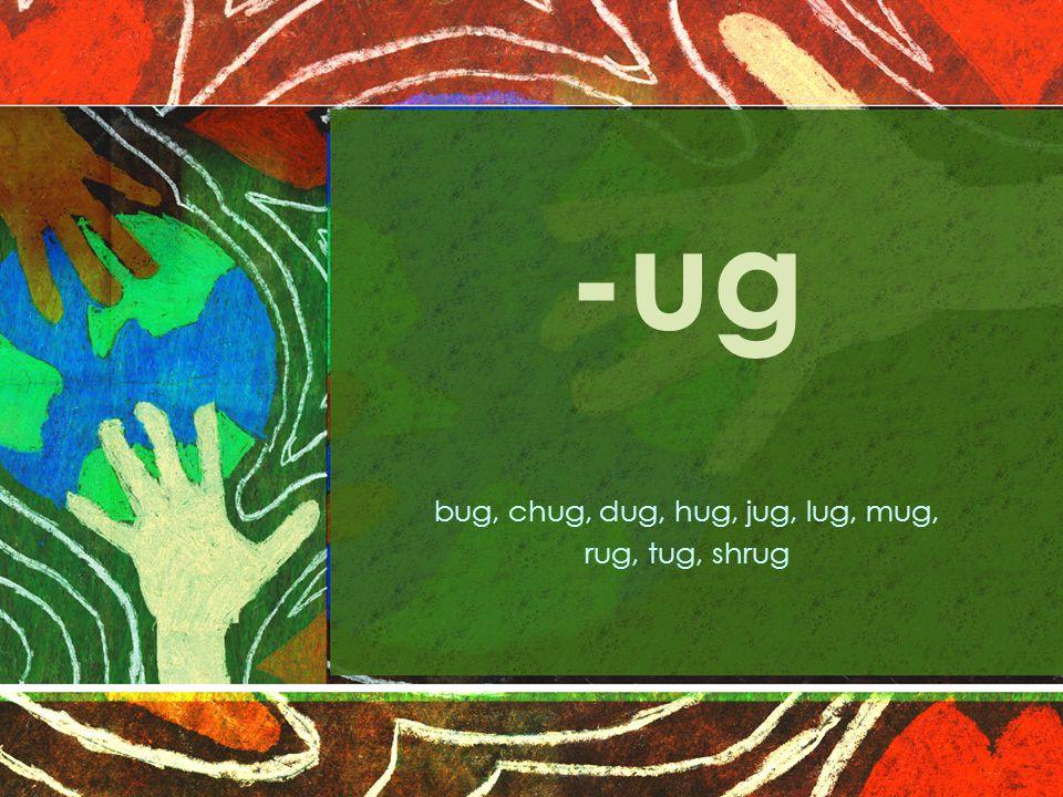 -ug bug, chug, dug, hug, jug, lug, mug, rug, tug, shrug