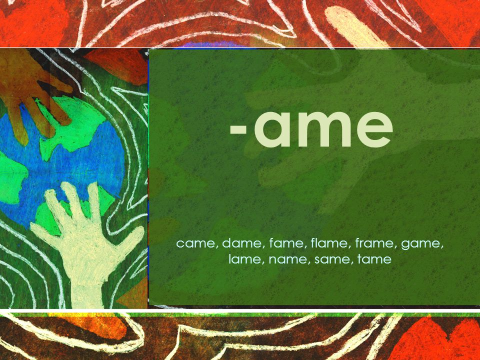 -ame came, dame, fame, flame, frame, game, lame, name, same, tame