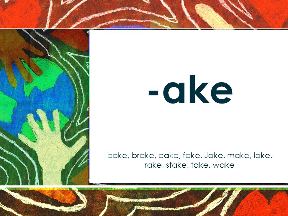 -ake bake, brake, cake, fake, Jake, make, lake, rake, stake, take, wake
