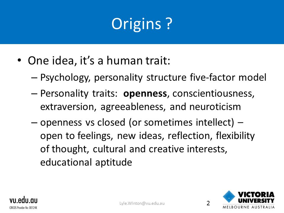 Origins ? One idea, it's a human trait: – Psychology, personality structure five-factor model – Personality traits: openness, conscientiousness, extra