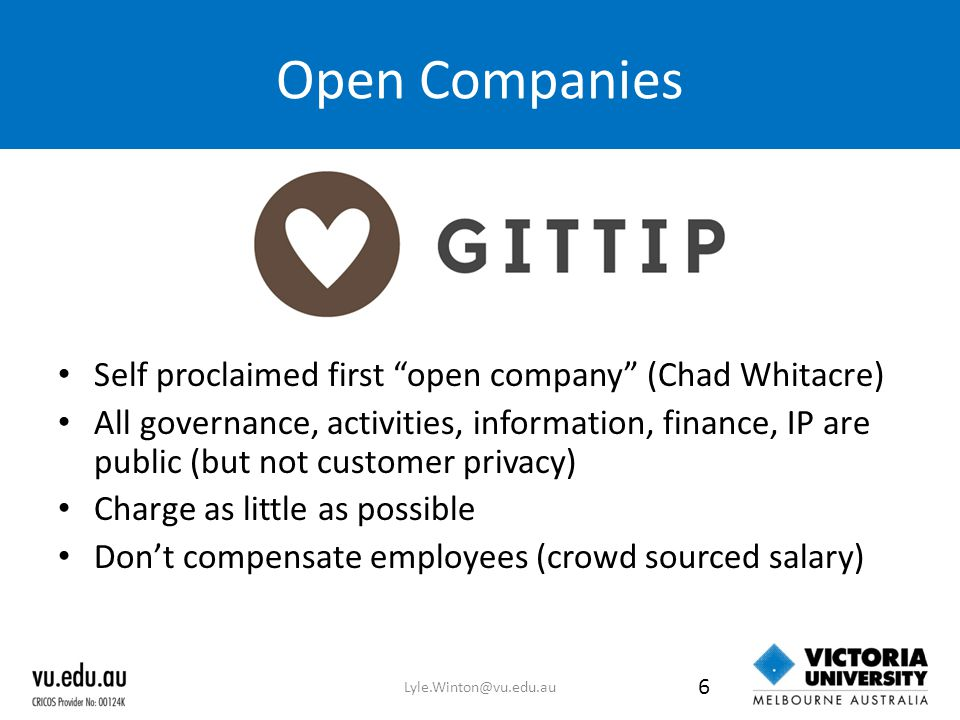 Open Companies Self proclaimed first open company (Chad Whitacre) All governance, activities, information, finance, IP are public (but not customer privacy) Charge as little as possible Don't compensate employees (crowd sourced salary) Lyle.Winton@vu.edu.au 6