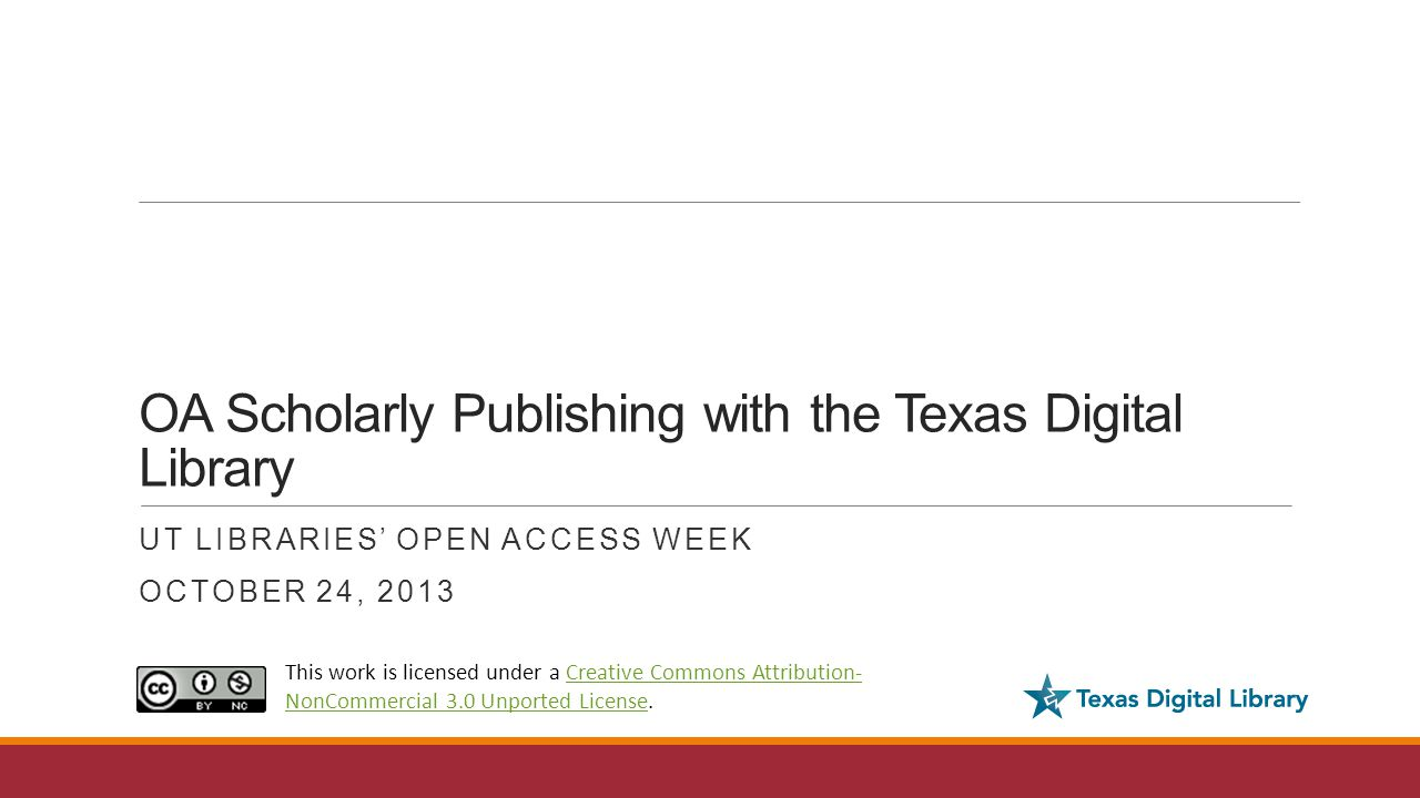 OA Scholarly Publishing with the Texas Digital Library UT LIBRARIES' OPEN ACCESS WEEK OCTOBER 24, 2013 This work is licensed under a Creative Commons Attribution- NonCommercial 3.0 Unported License.Creative Commons Attribution- NonCommercial 3.0 Unported License
