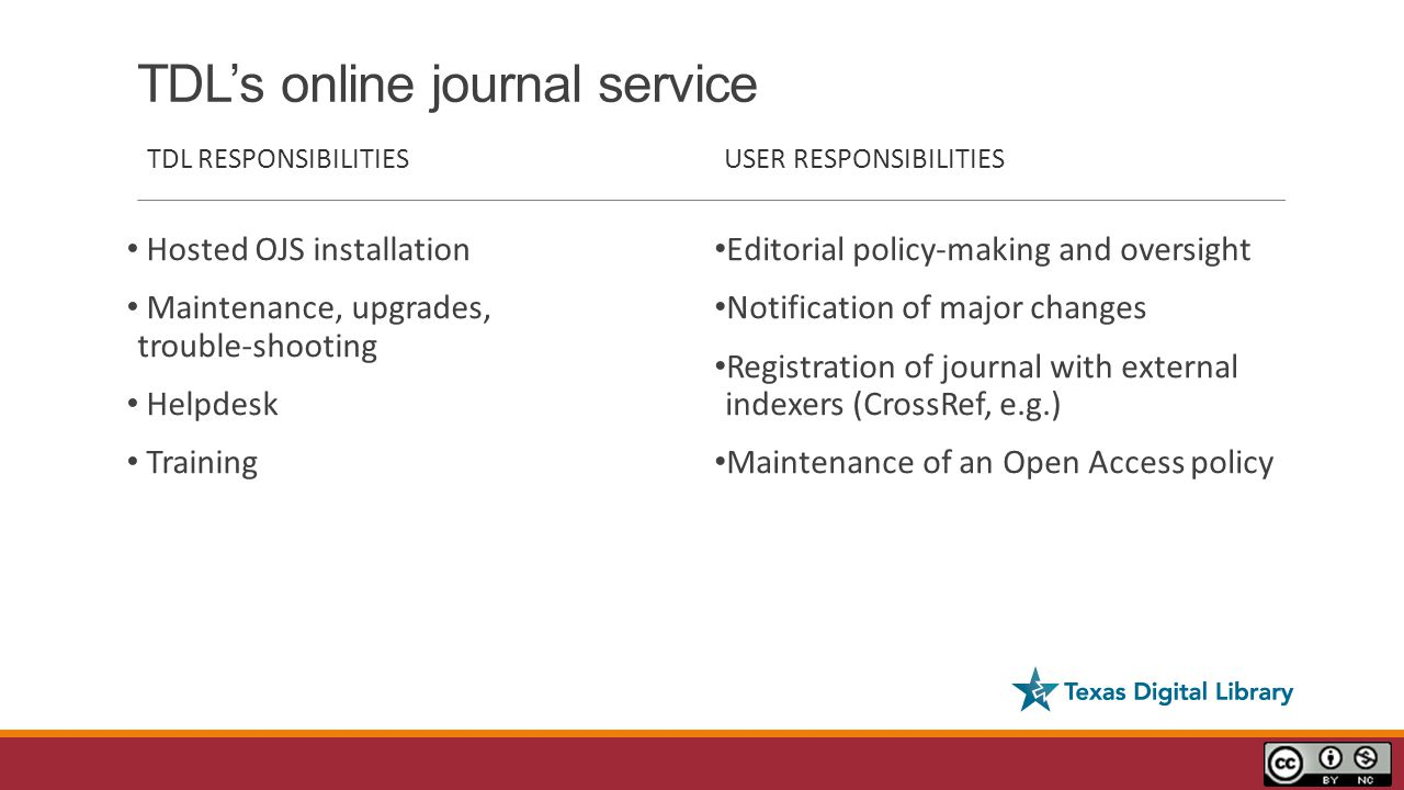TDL's online journal service TDL RESPONSIBILITIES Hosted OJS installation Maintenance, upgrades, trouble-shooting Helpdesk Training USER RESPONSIBILITIES Editorial policy-making and oversight Notification of major changes Registration of journal with external indexers (CrossRef, e.g.) Maintenance of an Open Access policy