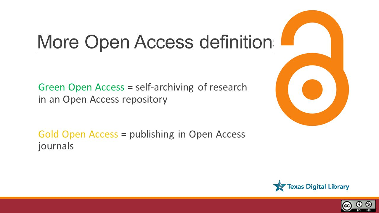 More Open Access definitions Green Open Access = self-archiving of research in an Open Access repository Gold Open Access = publishing in Open Access journals
