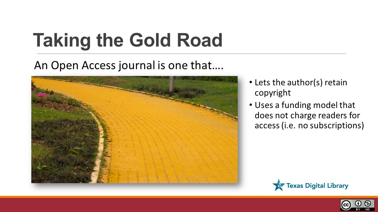 Taking the Gold Road Lets the author(s) retain copyright Uses a funding model that does not charge readers for access (i.e.