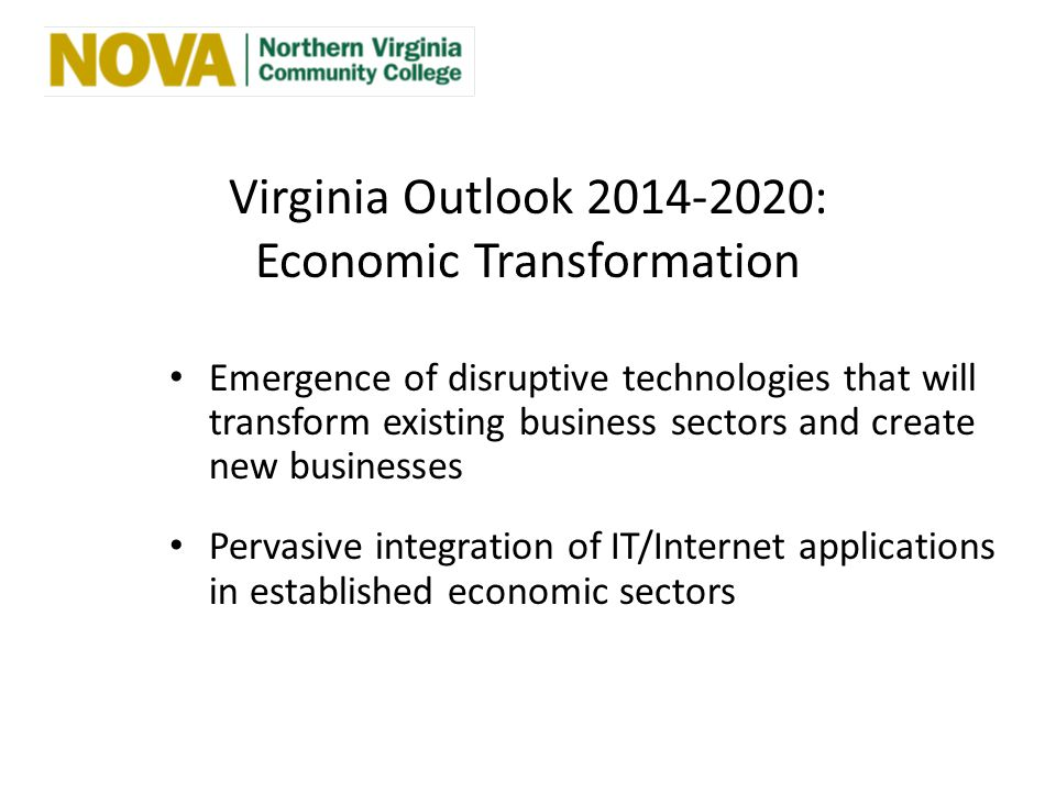 Virginia Outlook 2014-2020: Economic Transformation Emergence of disruptive technologies that will transform existing business sectors and create new businesses Pervasive integration of IT/Internet applications in established economic sectors