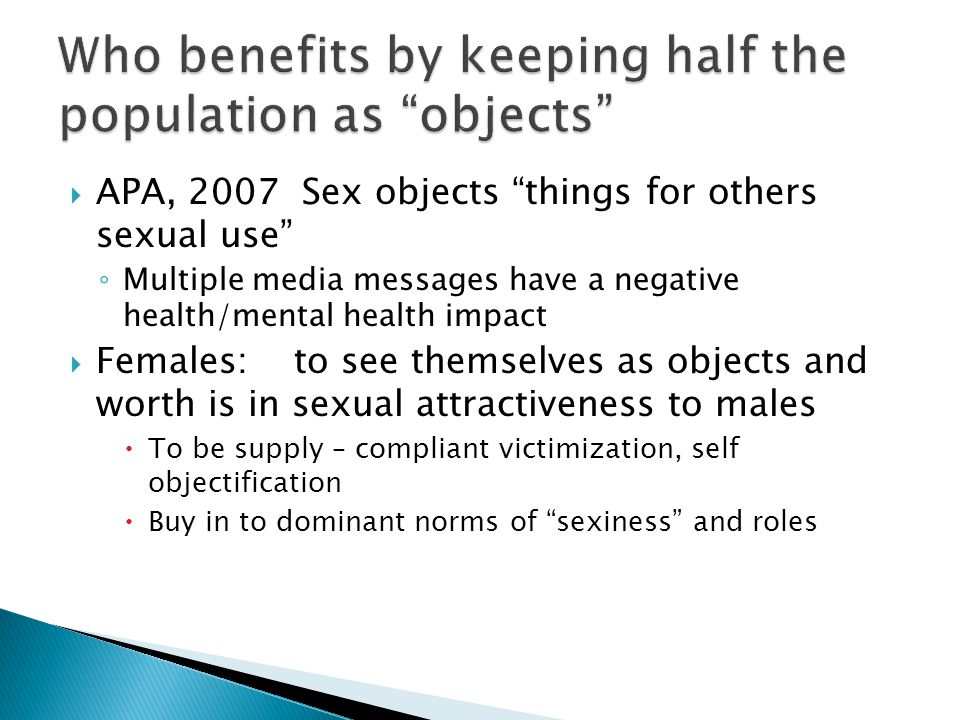  APA, 2007 Sex objects things for others sexual use ◦ Multiple media messages have a negative health/mental health impact  Females: to see themselves as objects and worth is in sexual attractiveness to males  To be supply – compliant victimization, self objectification  Buy in to dominant norms of sexiness and roles