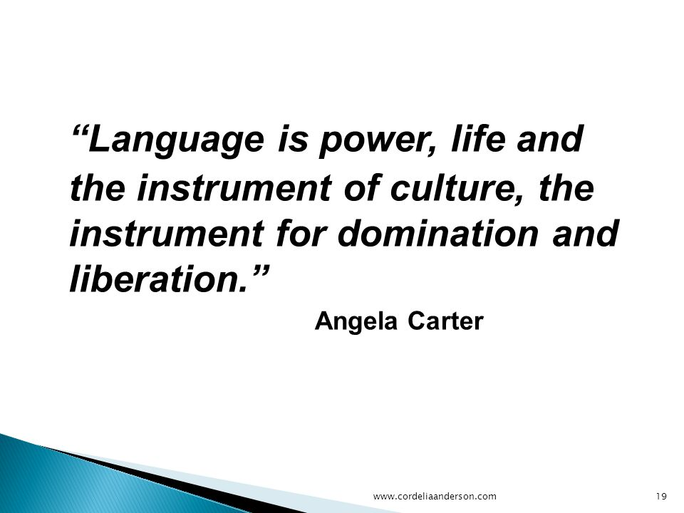 Language is power, life and the instrument of culture, the instrument for domination and liberation. Angela Carter www.cordeliaanderson.com19