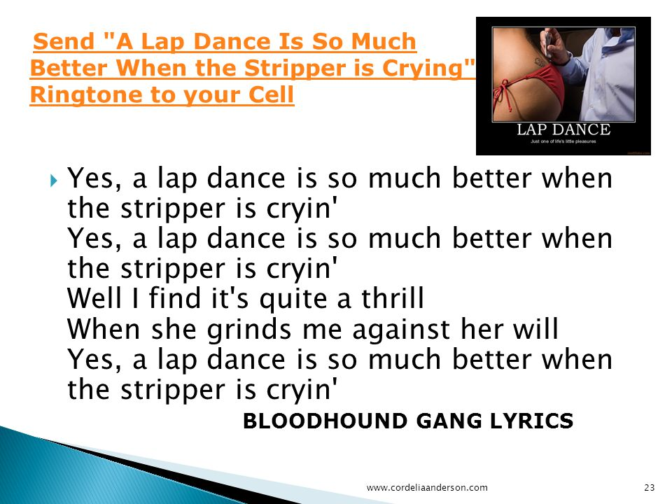  Yes, a lap dance is so much better when the stripper is cryin Yes, a lap dance is so much better when the stripper is cryin Well I find it s quite a thrill When she grinds me against her will Yes, a lap dance is so much better when the stripper is cryin BLOODHOUND GANG LYRICS www.cordeliaanderson.com23 Send A Lap Dance Is So Much Better When the Stripper is Crying Ringtone to your Cell Send A Lap Dance Is So Much Better When the Stripper is Crying Ringtone to your Cell
