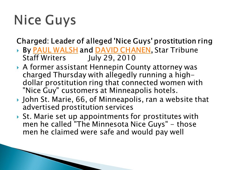 Charged: Leader of alleged Nice Guys prostitution ring  By PAUL WALSH and DAVID CHANEN, Star Tribune Staff Writers July 29, 2010PAUL WALSHDAVID CHANEN  A former assistant Hennepin County attorney was charged Thursday with allegedly running a high- dollar prostitution ring that connected women with Nice Guy customers at Minneapolis hotels.