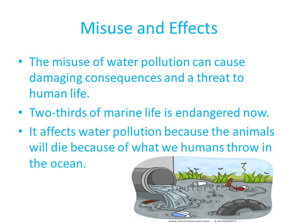 Misuse and Effects The misuse of water pollution can cause damaging consequences and a threat to human life.