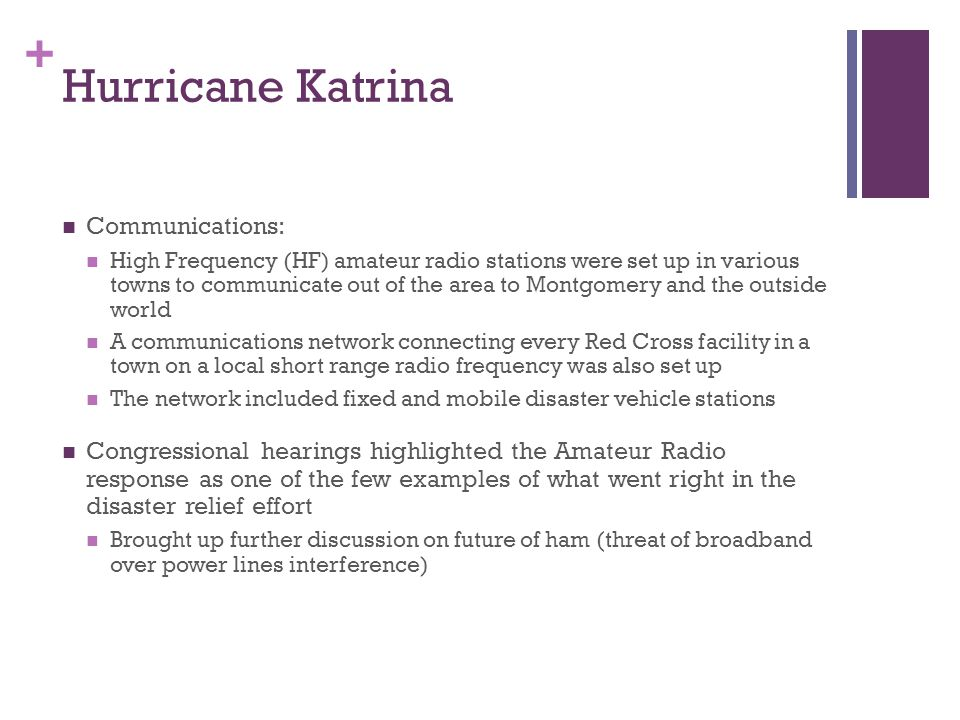 + Hurricane Katrina Communications: High Frequency (HF) amateur radio stations were set up in various towns to communicate out of the area to Montgomery and the outside world A communications network connecting every Red Cross facility in a town on a local short range radio frequency was also set up The network included fixed and mobile disaster vehicle stations Congressional hearings highlighted the Amateur Radio response as one of the few examples of what went right in the disaster relief effort Brought up further discussion on future of ham (threat of broadband over power lines interference)