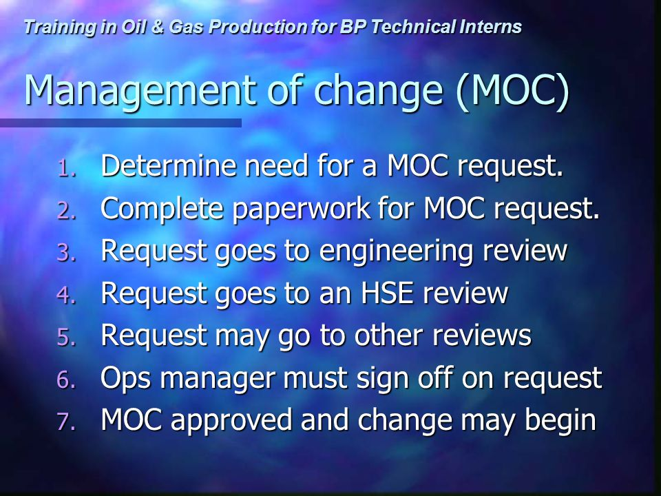 Training in Oil & Gas Production for BP Technical Interns Management of change (MOC) 1. Determine need for a MOC request. 2. Complete paperwork for MO