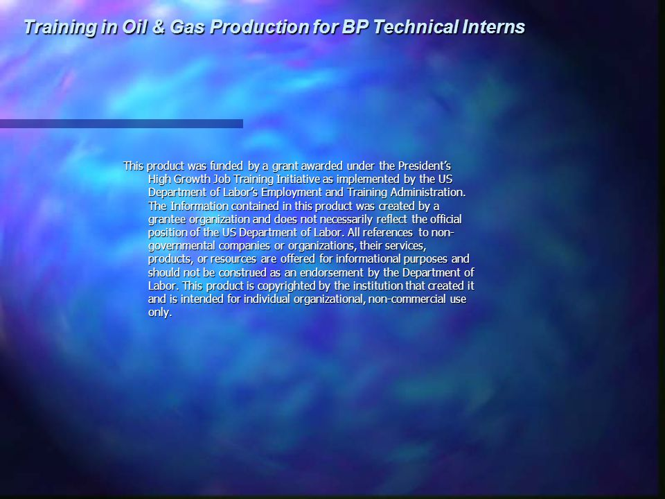 Training in Oil & Gas Production for BP Technical Interns This product was funded by a grant awarded under the President's High Growth Job Training In