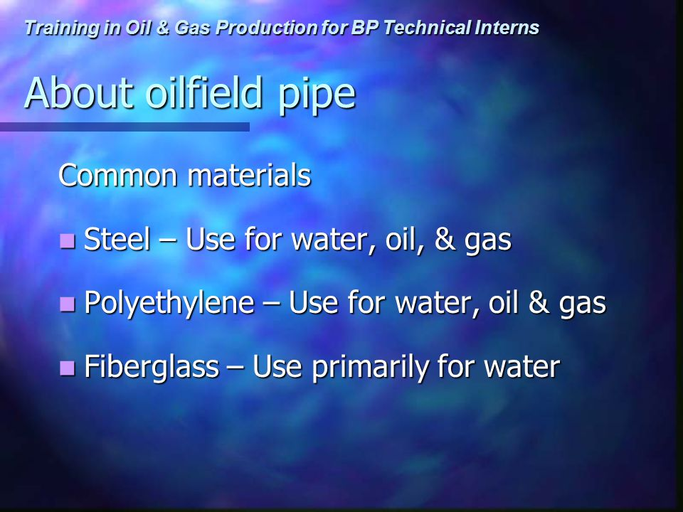 Training in Oil & Gas Production for BP Technical Interns About oilfield pipe Common materials Steel – Use for water, oil, & gas Steel – Use for water, oil, & gas Polyethylene – Use for water, oil & gas Polyethylene – Use for water, oil & gas Fiberglass – Use primarily for water Fiberglass – Use primarily for water