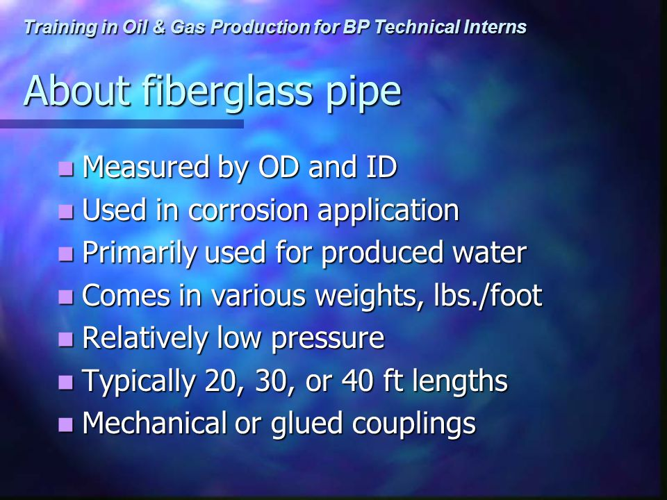 Training in Oil & Gas Production for BP Technical Interns About fiberglass pipe Measured by OD and ID Measured by OD and ID Used in corrosion application Used in corrosion application Primarily used for produced water Primarily used for produced water Comes in various weights, lbs./foot Comes in various weights, lbs./foot Relatively low pressure Relatively low pressure Typically 20, 30, or 40 ft lengths Typically 20, 30, or 40 ft lengths Mechanical or glued couplings Mechanical or glued couplings
