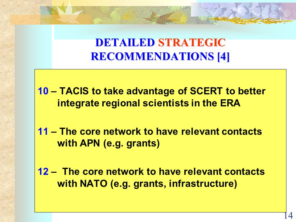 14 DETAILED STRATEGIC RECOMMENDATIONS [4] 10 – TACIS to take advantage of SCERT to better integrate regional scientists in the ERA 11 – The core network to have relevant contacts with APN (e.g.
